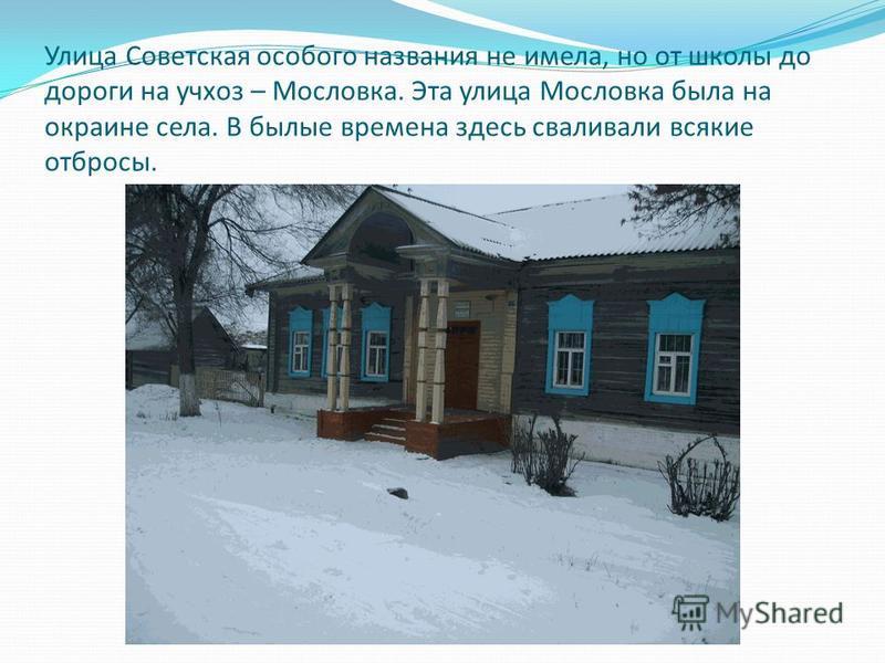 Улица Советская особого названия не имела, но от школы до дороги на учхоз – Мословка. Эта улица Мословка была на окраине села. В былые времена здесь сваливали всякие отбросы.