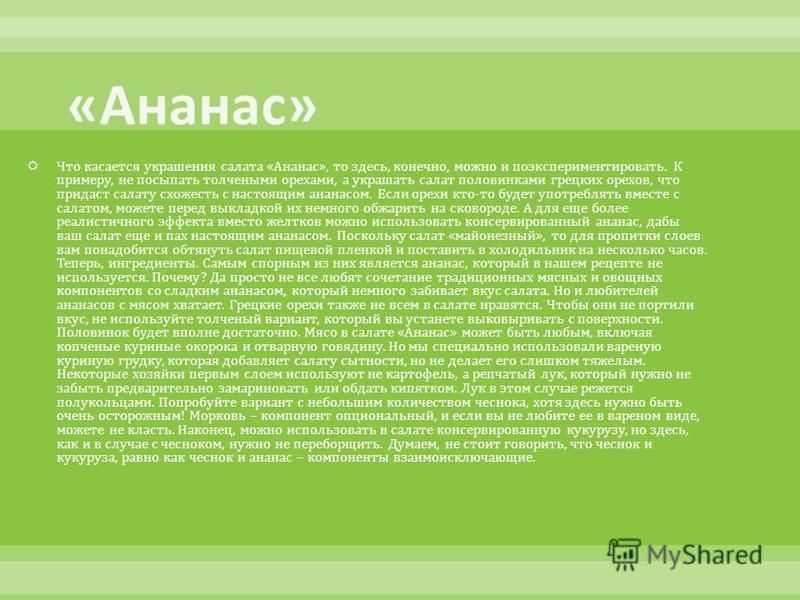 Что касается украшения салата « Ананас », то здесь, конечно, можно и поэкспериментировать. К примеру, не посыпать толчеными орехами, а украшать салат половинками грецких орехов, что придаст салату схожесть с настоящим ананасом. Если орехи кто - то бу