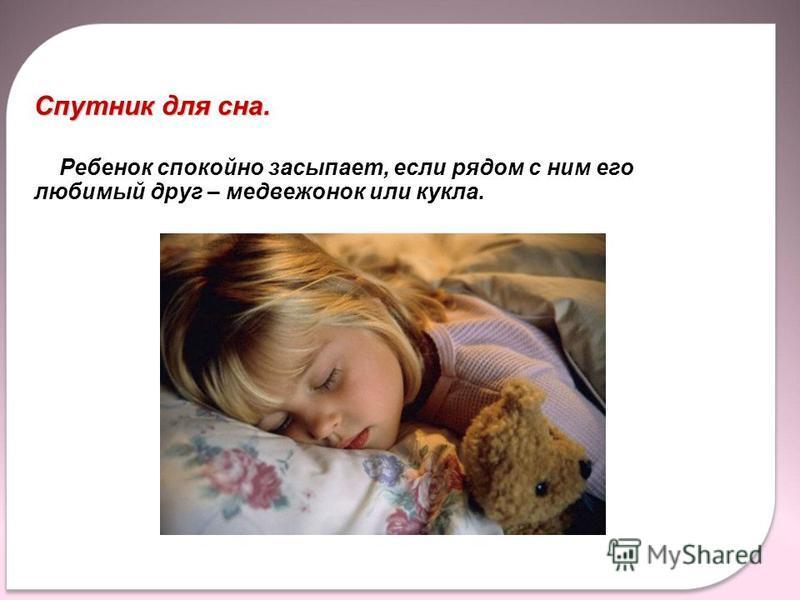 Спутник для сна. Ребенок спокойно засыпает, если рядом с ним его любимый друг – медвежонок или кукла. Спутник для сна. Ребенок спокойно засыпает, если рядом с ним его любимый друг – медвежонок или кукла.