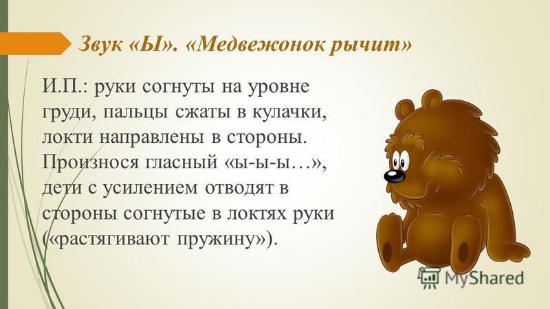 Звук «Ы». «Медвежонок рычит» И.П.: руки согнуты на уровне груди, пальцы сжаты в кулачки, локти направлены в стороны. Произнося гласный «ы-ы-ы…», дети с усилением отводят в стороны согнутые в локтях руки («растягивают пружину»).