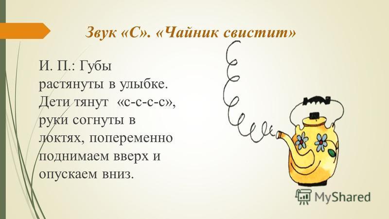 Звук «С». «Чайник свистит» И. П.: Губы растянуты в улыбке. Дети тянут «с-с-с-с», руки согнуты в локтях, попеременно поднимаем вверх и опускаем вниз.