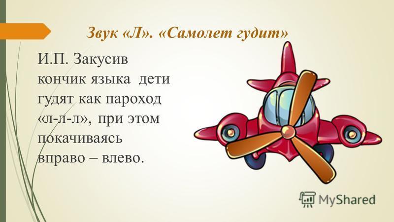 Звук «Л». «Самолет гудит» И.П. Закусив кончик языка дети гудят как пароход «л-л-л», при этом покачиваясь вправо – влево.