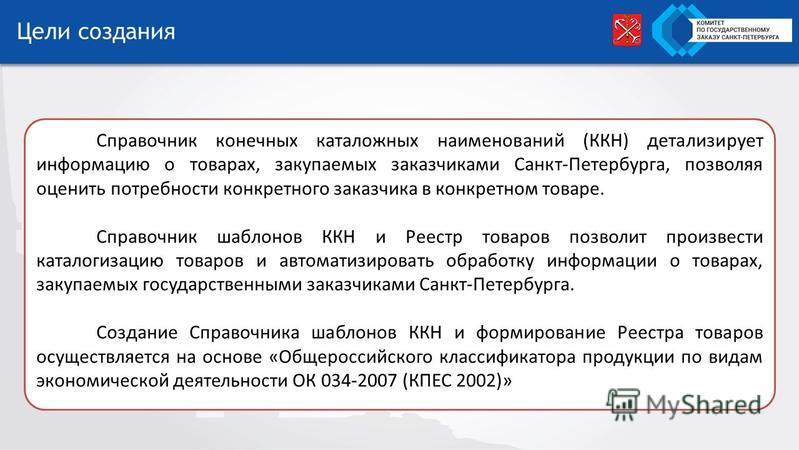 Цели создания Справочник конечных каталожных наименований (ККН) детализирует информацию о товарах, закупаемых заказчиками Санкт-Петербурга, позволяя оценить потребности конкретного заказчика в конкретном товаре. Справочник шаблонов ККН и Реестр товар