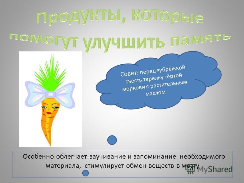 Особенно облегчает заучивание и запоминание необходимого материала, стимулирует обмен веществ в мозгу Совет : перед зубрёжкой съесть тарелку тёртой моркови с растительным маслом