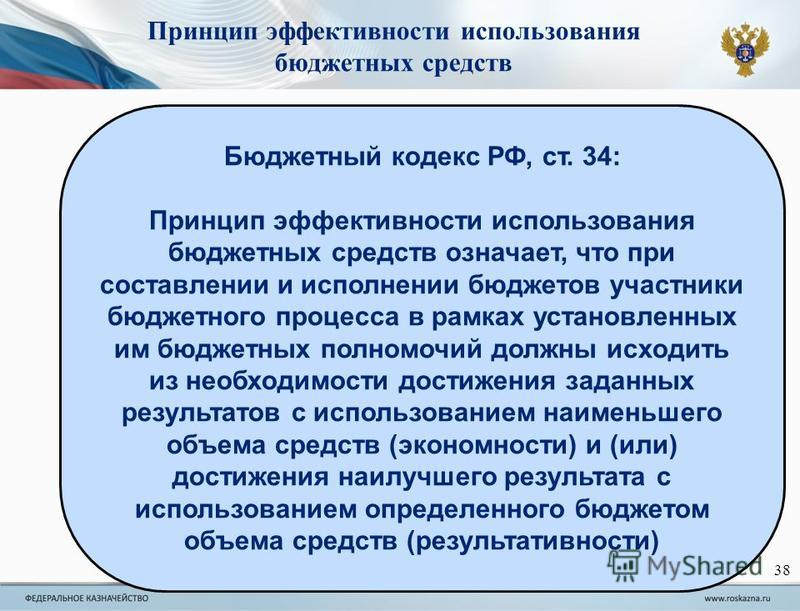 Бюджетный кодекс РФ, ст. 34: Принцип эффективности использования бюджетных средств означает, что при составлении и исполнении бюджетов участники бюджетного процесса в рамках установленных им бюджетных полномочий должны исходить из необходимости дости