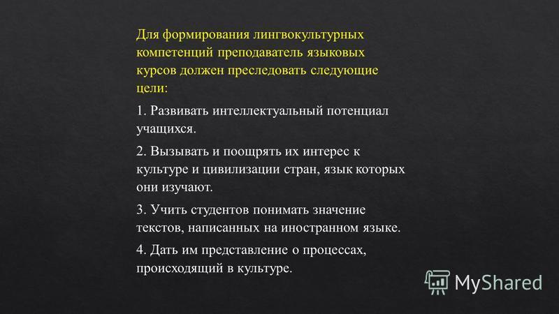 Для формирования лингвокультурных компетенций преподаватель языковых курсов должен преследовать следующие цели: 1. Развивать интеллектуальный потенциал учащихся. 2. Вызывать и поощрять их интерес к культуре и цивилизации стран, язык которых они изуча