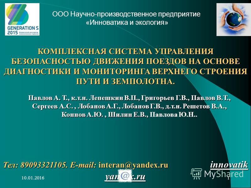 10.01.20161 Тел: 89093321105. E-mail: interan@yandex.ru innovatik yandex.ru КОМПЛЕКСНАЯ СИСТЕМА УПРАВЛЕНИЯ БЕЗОПАСНОСТЬЮ ДВИЖЕНИЯ ПОЕЗДОВ НА ОСНОВЕ ДИАГНОСТИКИ И МОНИТОРИНГА ВЕРХНЕГО СТРОЕНИЯ ПУТИ И ЗЕМПОЛОТНА. Павлов А. Т., к.т.н. Лепешкин В.П., Гри