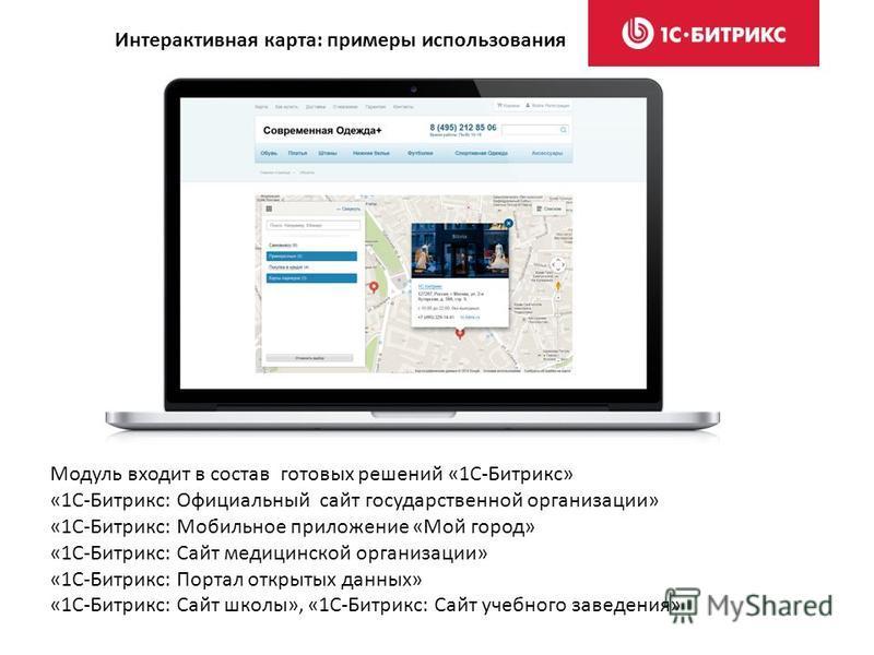 Интерактивная карта: примеры использования Модуль входит в состав готовых решений «1С-Битрикс» «1С-Битрикс: Официальный сайт государственной организации» «1С-Битрикс: Мобильное приложение «Мой город» «1С-Битрикс: Сайт медицинской организации» «1С-Бит