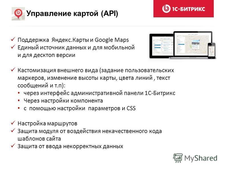 Управление картой (API) Поддержка Яндекс.Карты и Google Maps Единый источник данных и для мобильной и для десктоп версии Кастомизация внешнего вида (задание пользовательских маркеров, изменение высоты карты, цвета линий, текст сообщений и т.п): через