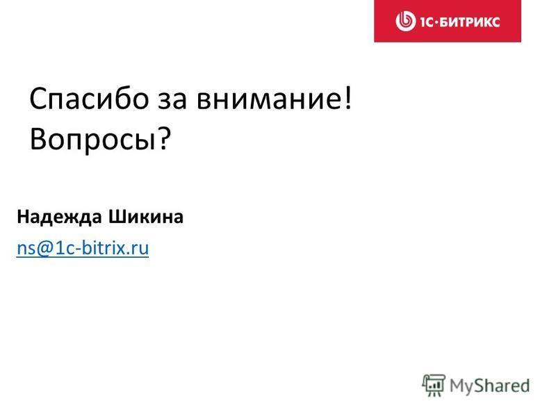 Спасибо за внимание! Вопросы? Надежда Шикина ns@1c-bitrix.ru