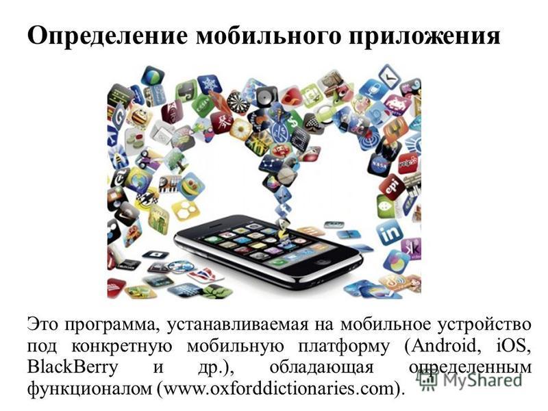 Определение мобильного приложения Это программа, устанавливаемая на мобильное устройство под конкретную мобильную платформу (Android, iOS, BlackBerry и др.), обладающая определенным функционалом (www.oxforddictionaries.com).