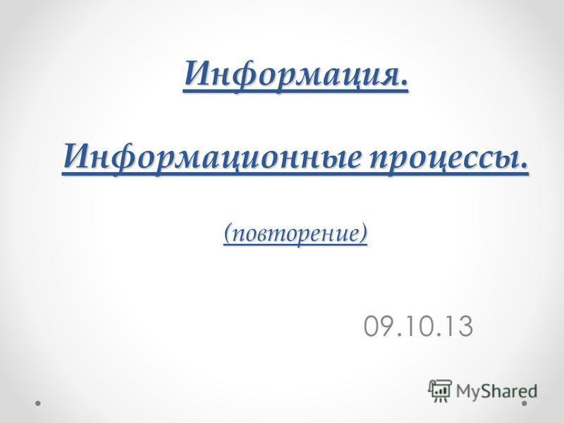 Информация. Информационные процессы. (повторение) 09.10.13