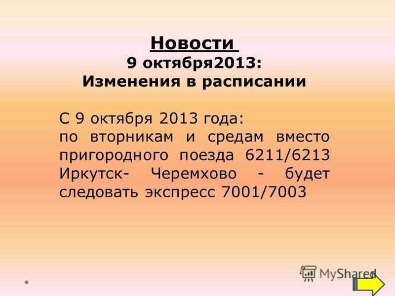 Новости 9 октября 2013: Изменения в расписании С 9 октября 2013 года: по вторникам и средам вместо пригородного поезда 6211/6213 Иркутск- Черемхово - будет следовать экспресс 7001/7003