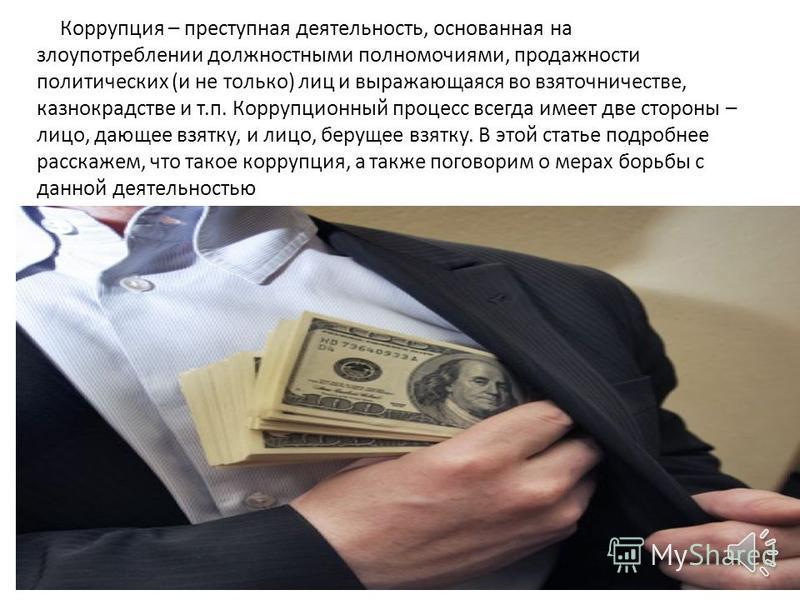 Коррупция – преступная деятельность, основанная на злоупотреблении должностными полномочиями, продажности политических (и не только) лиц и выражающаяся во взяточничестве, казнокрадстве и т.п. Коррупционный процесс всегда имеет две стороны – лицо, даю