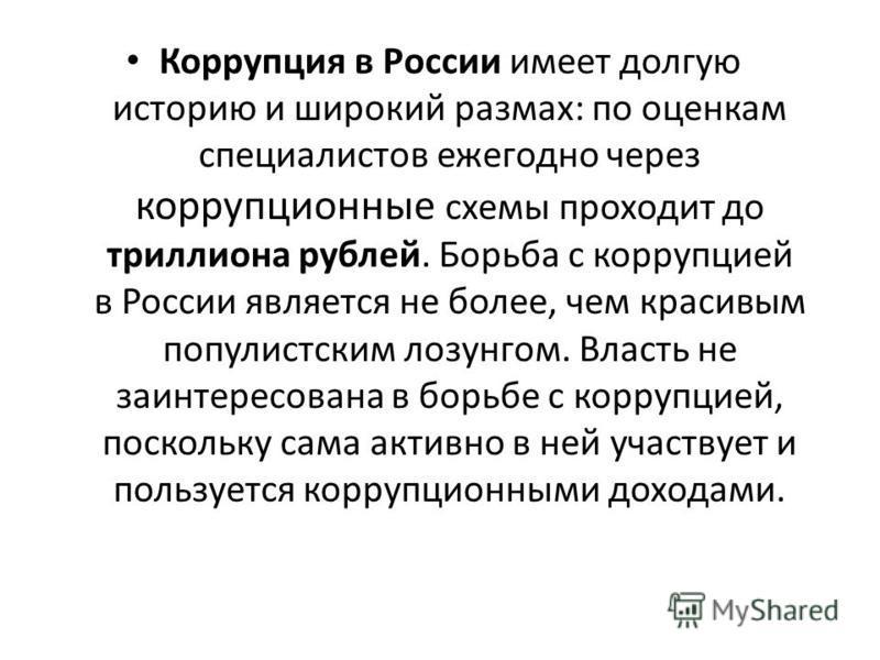 Коррупция в России имеет долгую историю и широкий размах: по оценкам специалистов ежегодно через коррупционные схемы проходит до триллиона рублей. Борьба с коррупцией в России является не более, чем красивым популистским лозунгом. Власть не заинтерес