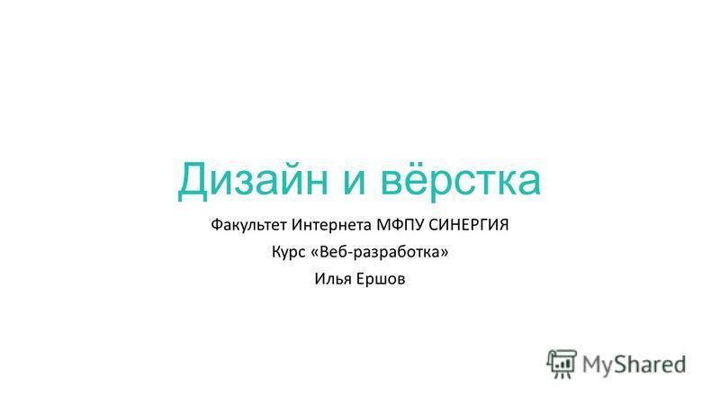 Дизайн и вёрстка Факультет Интернета МФПУ СИНЕРГИЯ Курс «Веб-разработка» Илья Ершов