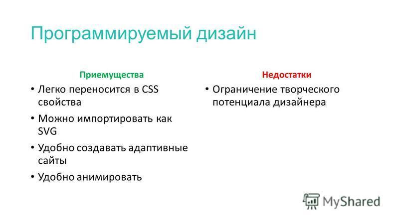 Программируемый дизайн Приемущества Недостатки Легко переносится в CSS свойства Можно импортировать как SVG Удобно создавать адаптивные сайты Удобно анимировать Ограничение творческого потенциала дизайнера