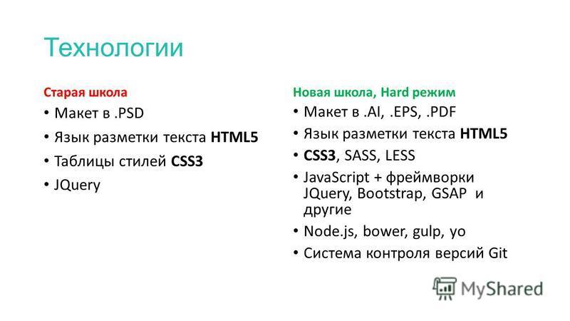 Технологии Старая школа Макет в.PSD Язык разметки текста HTML5 Таблицы стилей CSS3 JQuery Новая школа, Hard режим Макет в.AI,.EPS,.PDF Язык разметки текста HTML5 CSS3, SASS, LESS JavaScript + фреймворки JQuery, Bootstrap, GSAP и другие Node.js, bower