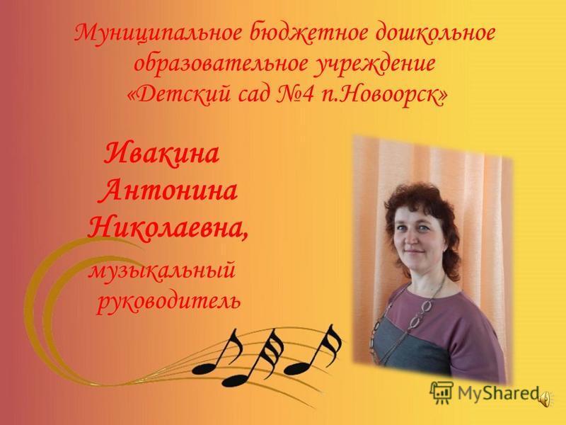 Муниципальное бюджетное дошкольное образовательное учреждение «Детский сад 4 п.Новоорск» Ивакина Антонина Николаевна, музыкальный руководитель