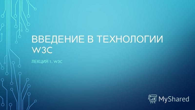 ВВЕДЕНИЕ В ТЕХНОЛОГИИ W3C ЛЕКЦИЯ 1. W3C