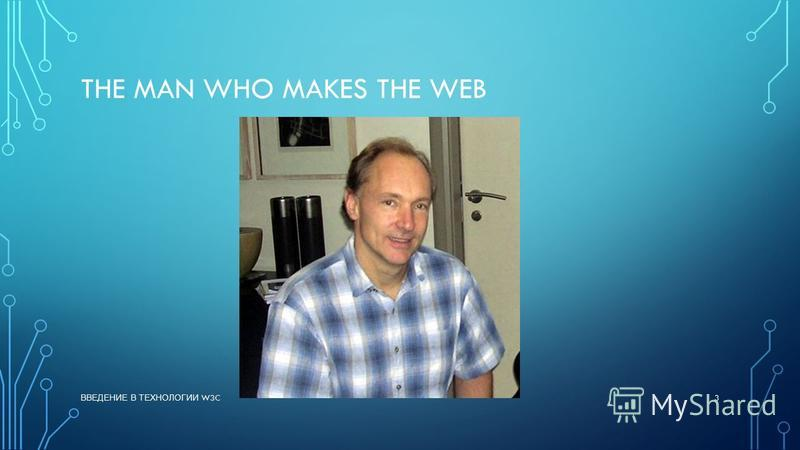 THE MAN WHO MAKES THE WEB ВВЕДЕНИЕ В ТЕХНОЛОГИИ W3C 3