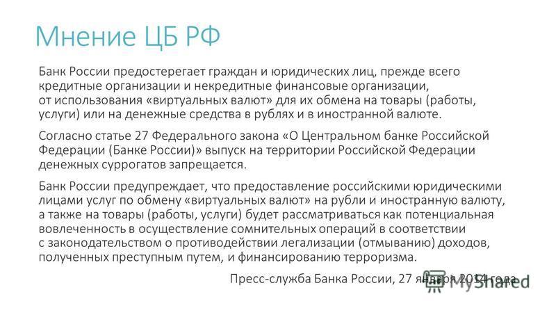 Мнение ЦБ РФ Банк России предостерегает граждан и юридических лиц, прежде всего кредитные организации и кредитные финансовые организации, от использования «виртуальных валют» для их обмена на товары (работы, услуги) или на денежные средства в рублях