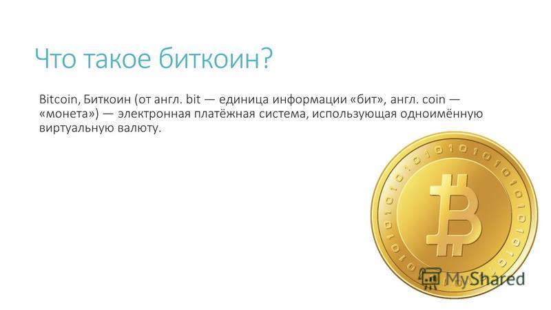 Что такое биткоин? Bitcoin, Биткоин (от англ. bit единица информации «бит», англ. coin «монета») электронная платёжная система, использующая одноимённую виртуальную валюту.