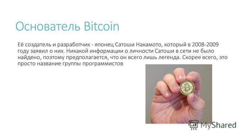 Основатель Bitcoin Её создатель и разработчик - японец Сатоши Накамото, который в 2008-2009 году заявил о них. Никакой информации о личности Сатоши в сети не было найдено, поэтому предполагается, что он всего лишь легенда. Скорее всего, это просто на