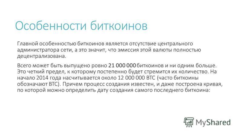 Особенности биткоинов Главной особенностью биткоинов является отсутствие центрального администратора сети, а это значит, что эмиссия этой валюты полностью децентрализована. Всего может быть выпущено ровно 21 000 000 биткоинов и ни одним больше. Это ч