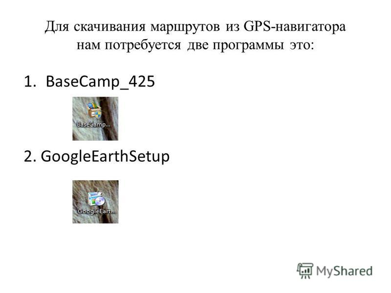 1.BaseCamp_425 2. GoogleEarthSetup Для скачивания маршрутов из GPS-навигатора нам потребуется две программы это: