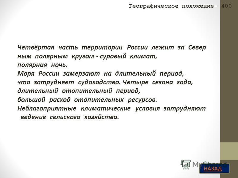 НАЗАД Четвёртая часть территории России лежит за Север ным полярным кругом - суровый климат, полярная ночь. Моря России замерзают на длительный период, что затрудняет судоходство. Четыре сезона года, длительный отопительный период, большой расход ото