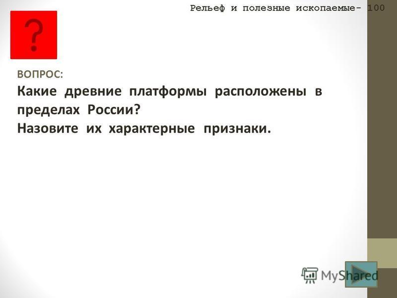 ВОПРОС: Какие древние платформы расположены в пределах России? Назовите их характерные признаки. Рельеф и полезные ископаемые- 100