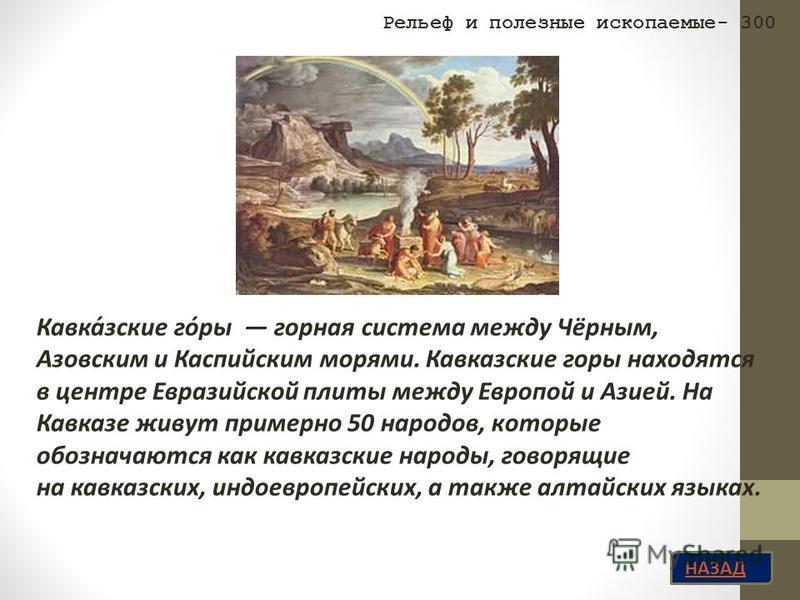 НАЗАД Рельеф и полезные ископаемые- 300 Кавка́зские го́ры горная система между Чёрным, Азовским и Каспийским морями. Кавказские горы находятся в центре Евразийской плиты между Европой и Азией. На Кавказе живут примерно 50 народов, которые обозначаютс