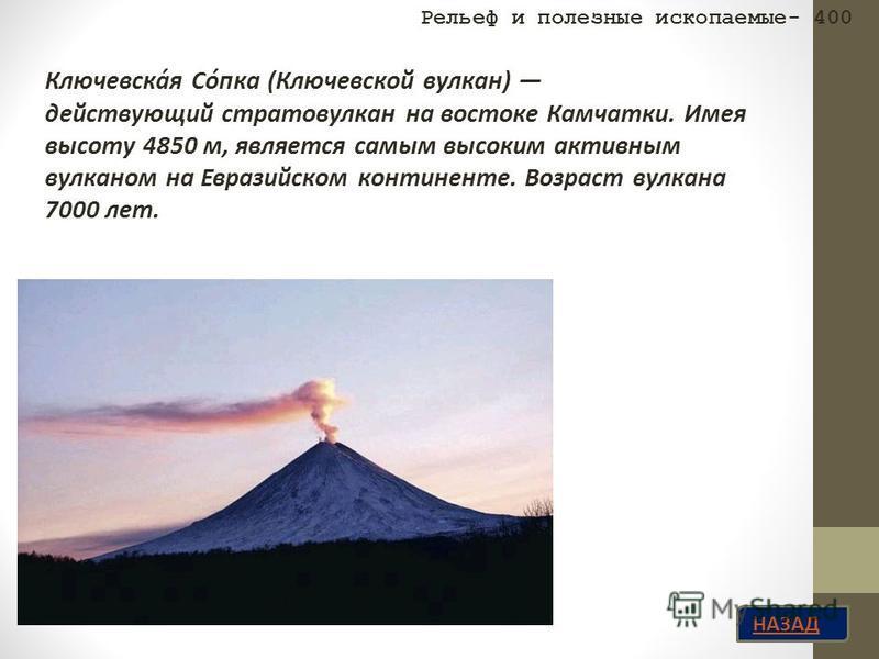 НАЗАД Ключевска́я Со́пока (Ключевской вулкан) действующий стратовулкан на востоке Камчатки. Имея высоту 4850 м, является самым высоким активным вулканом на Евразийском континенте. Возраст вулкана 7000 лет. Рельеф и полезные ископаемые- 400