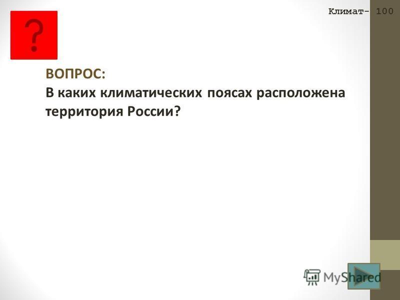 Климат- 100 ВОПРОС: В каких климатических поясах расположена территория России?
