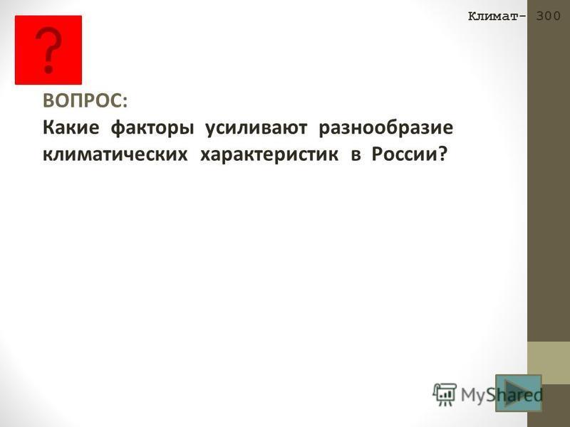 ВОПРОС: Какие факторы усиливают разнообразие климатических характеристик в России? Климат- 300