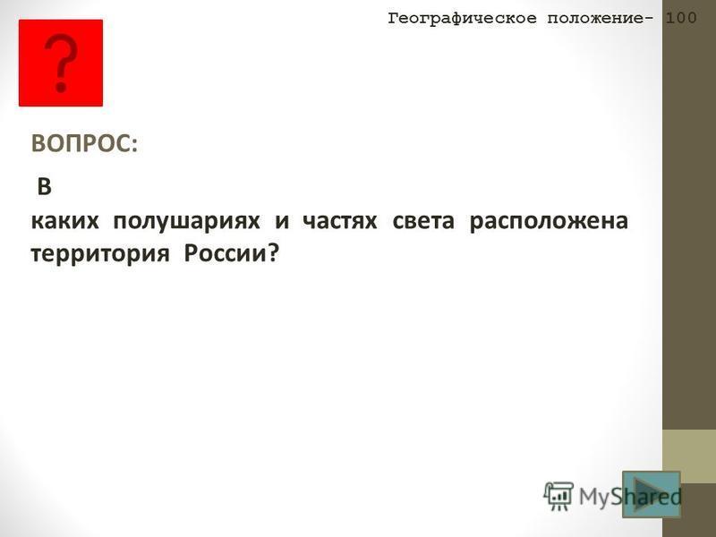 ВОПРОС: В каких полушариях и частях света расположена территория России? Географическое положение- 100