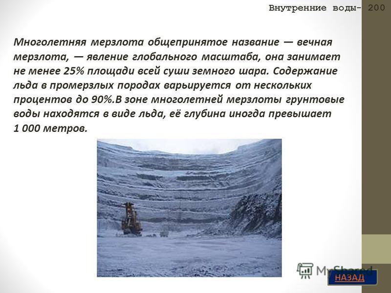 НАЗАД Многолетняя мерзлота общепринятое название вечная мерзлота, явление глобального масштаба, она занимает не менее 25% площади всей суши земного шара. Содержание льда в промерзлых породах варьируется от нескольких процентов до 90%.В зоне многолетн