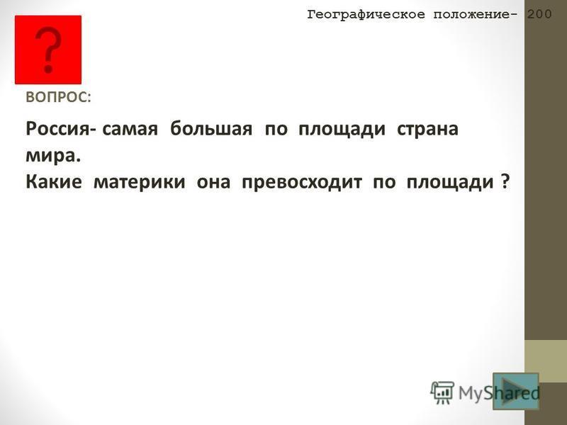 ВОПРОС: Россия- самая большая по площади страна мира. Какие материки она превосходит по площади ? Географическое положение- 200