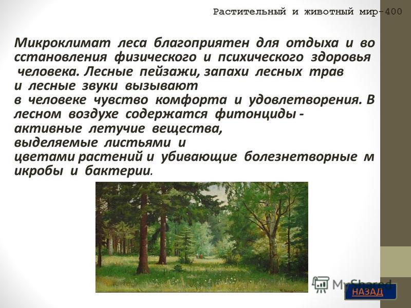 НАЗАД Микроклимат леса благоприятен для отдыха и во сстановления физического и психического здоровья человека. Лесные пейзажи, запахи лесных трав и лесные звуки вызывают в человеке чувство комфорта и удовлетворения. В лесном воздухе содержатся фитонц