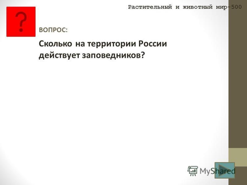 ВОПРОС: Сколько на территории России действует заповедников? Растительный и животный мир-500