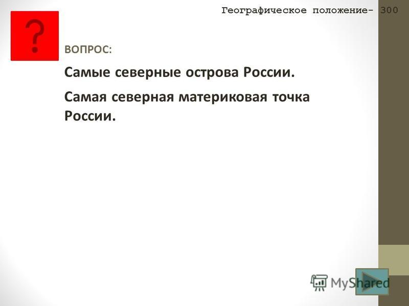 ВОПРОС: Самые северные острова России. Самая северная материковая точка России. Географическое положение- 300