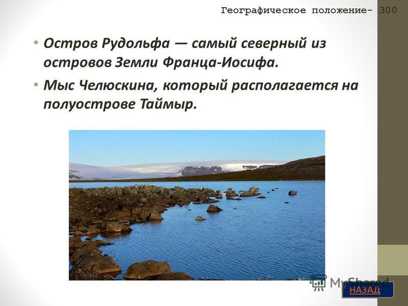 НАЗАД Остров Рудольфа самый северный из островов Земли Франца-Иосифа. Мыс Челюскина, который располагается на полуострове Таймыр. Географическое положение- 300