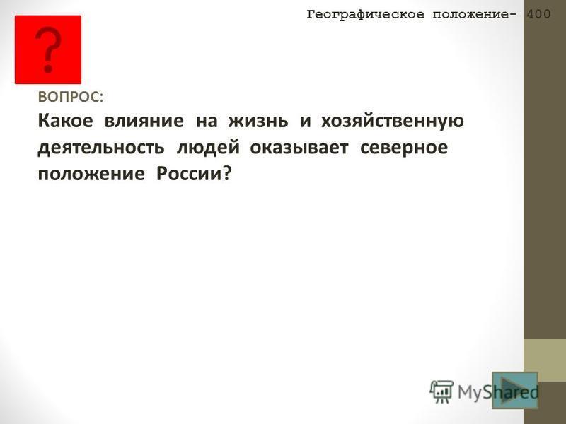 ВОПРОС: Какое влияние на жизнь и хозяйственную деятельность людей оказывает северное положение России? Географическое положение- 400