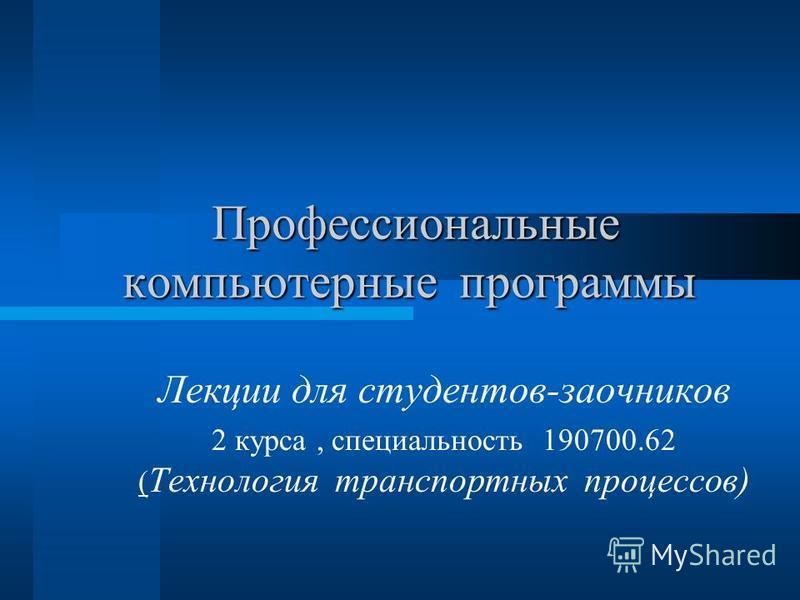 Профессиональные компьютерные программы Профессиональные компьютерные программы Лекции для студентов-заочников 2 курса, специальность 190700.62 ( Технология транспортных процессов)