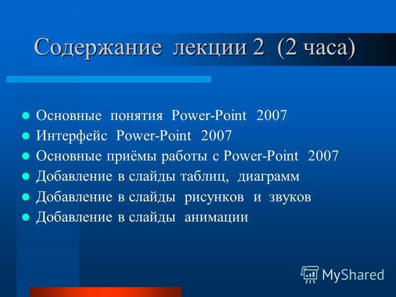 Содержание лекции 2 (2 часа) Основные понятия Power-Point 2007 Интерфейс Power-Point 2007 Основные приёмы работы с Power-Point 2007 Добавление в слайды таблиц, диаграмм Добавление в слайды рисунков и звуков Добавление в слайды анимации