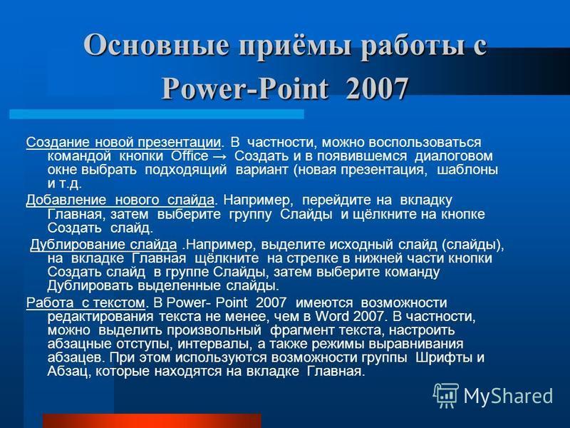 Основные приёмы работы с Power-Point 2007 Создание новой презентации. В частности, можно воспользоваться командой кнопки Office Создать и в появившемся диалоговом окне выбрать подходящий вариант (новая презентация, шаблоны и т.д. Добавление нового сл