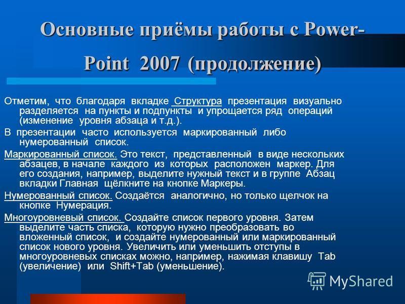 Основные приёмы работы с Power- Point 2007 (продолжение) Отметим, что благодаря вкладке Структура презентация визуально разделяется на пункты и подпункты и упрощается ряд операций (изменение уровня абзаца и т.д.). В презентации часто используется мар