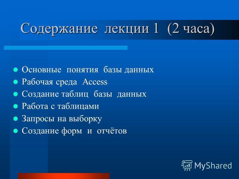 Содержание лекции 1 (2 часа) Основные понятия базы данных Рабочая среда Access Создание таблиц базы данных Работа с таблицами Запросы на выборку Создание форм и отчётов