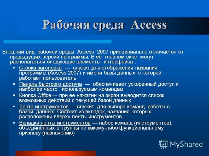 Рабочая среда Access Внешний вид рабочей среды Access 2007 принципиально отличается от предыдущих версий программы. В её главном окне могут располагаться следующие элементы интерфейса : Строка заголовка служит для отображения названия программы (Acce